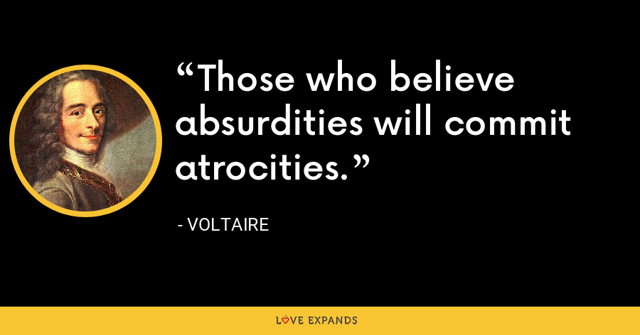 Those who believe absurdities will commit atrocities. - Voltaire