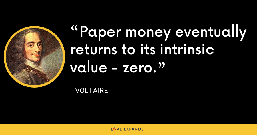 Paper money eventually returns to its intrinsic value - zero. - Voltaire