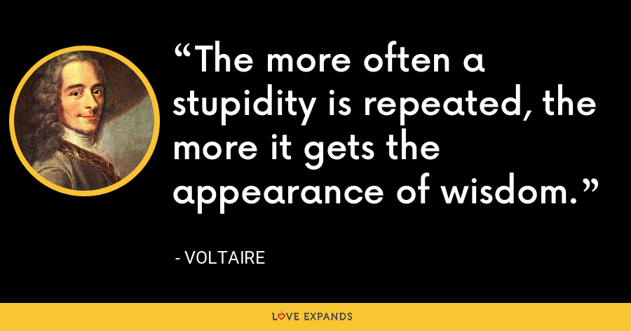 The more often a stupidity is repeated, the more it gets the appearance of wisdom. - Voltaire