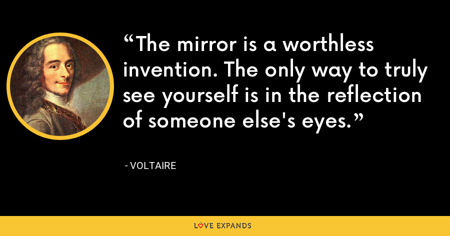 The mirror is a worthless invention. The only way to truly see yourself is in the reflection of someone else's eyes. - Voltaire