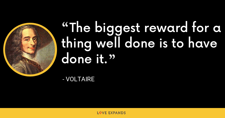The biggest reward for a thing well done is to have done it. - Voltaire