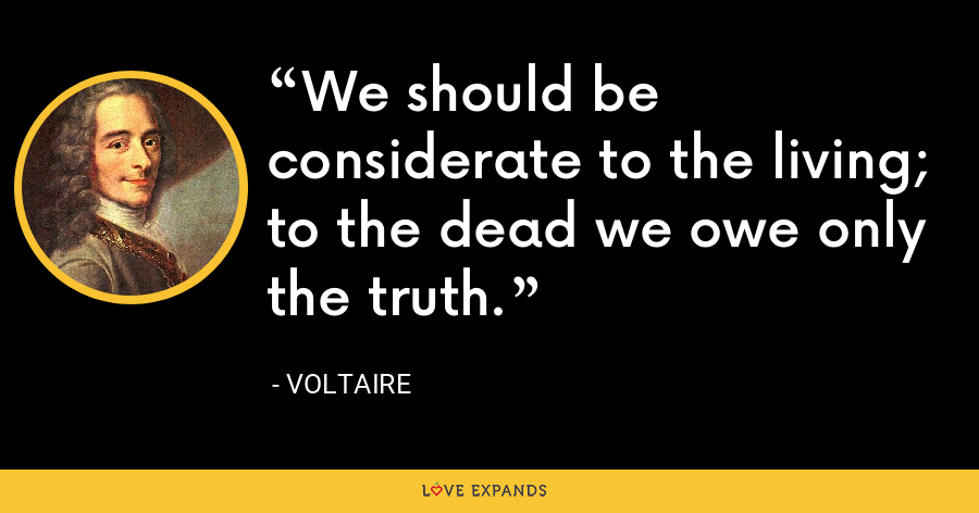 We should be considerate to the living; to the dead we owe only the truth. - Voltaire