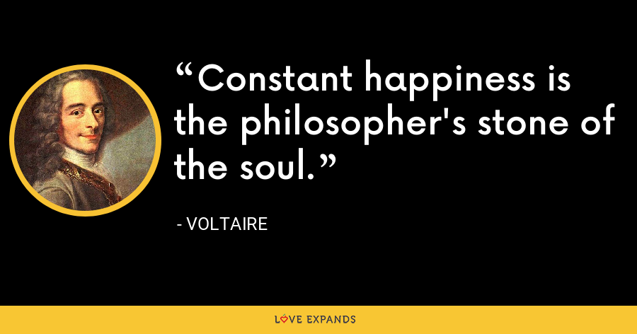 Constant happiness is the philosopher's stone of the soul. - Voltaire