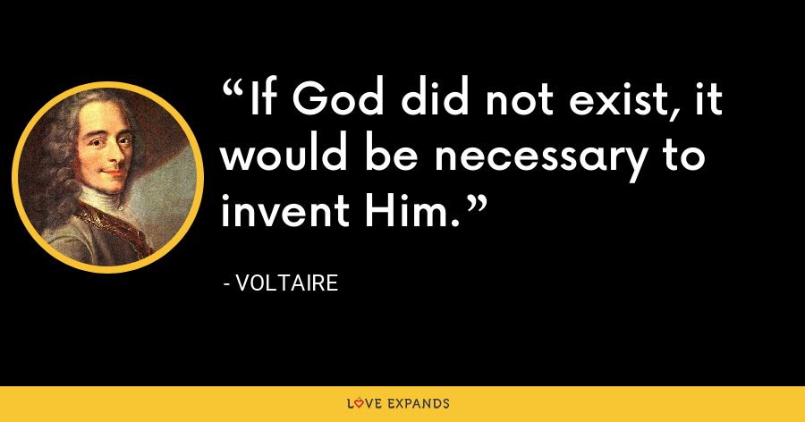 If God did not exist, it would be necessary to invent Him. - Voltaire