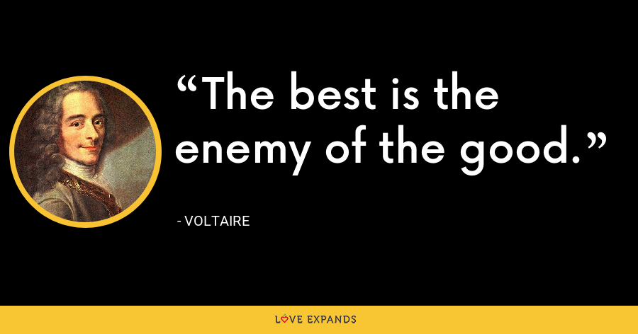 The best is the enemy of the good. - Voltaire