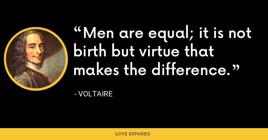 Men are equal; it is not birth but virtue that makes the difference. - Voltaire