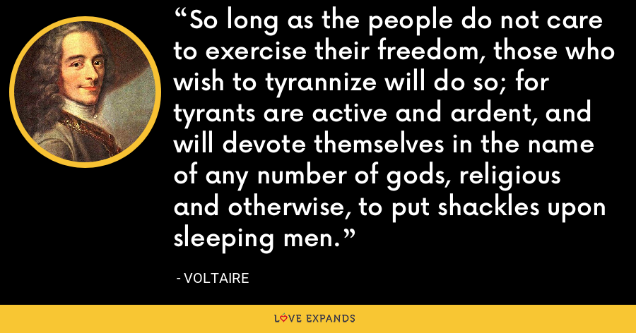 So long as the people do not care to exercise their freedom, those who wish to tyrannize will do so; for tyrants are active and ardent, and will devote themselves in the name of any number of gods, religious and otherwise, to put shackles upon sleeping men. - Voltaire