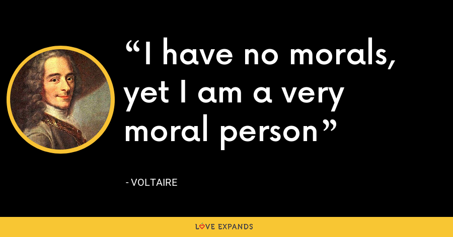 I have no morals, yet I am a very moral person - Voltaire