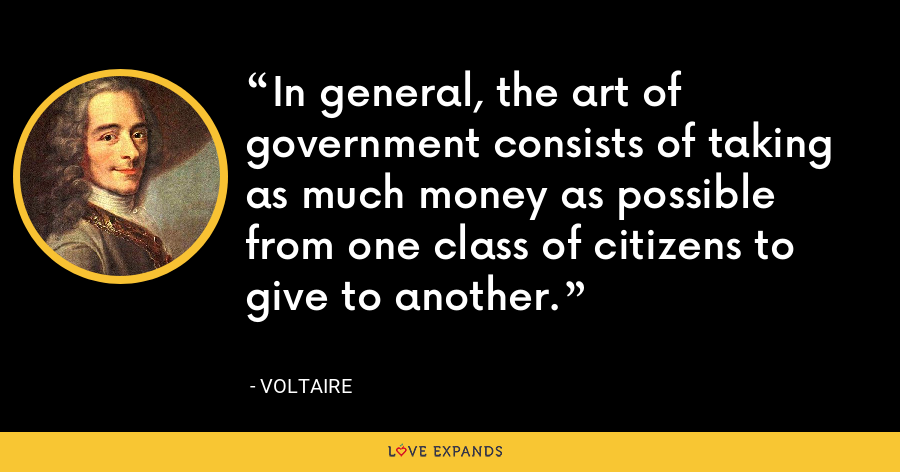 In general, the art of government consists of taking as much money as possible from one class of citizens to give to another. - Voltaire