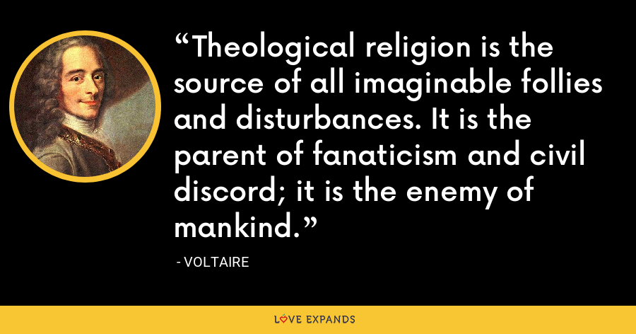 Theological religion is the source of all imaginable follies and disturbances. It is the parent of fanaticism and civil discord; it is the enemy of mankind. - Voltaire