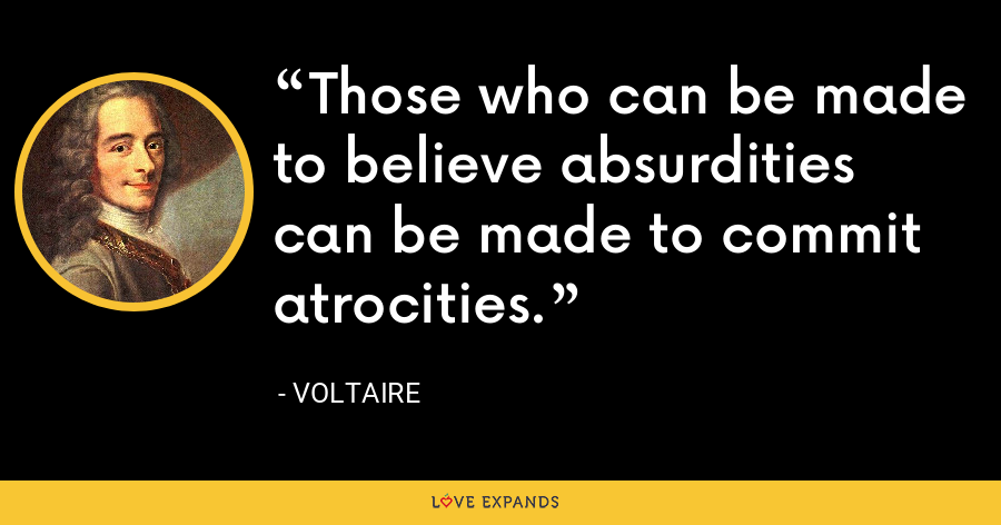 Those who can be made to believe absurdities can be made to commit atrocities. - Voltaire