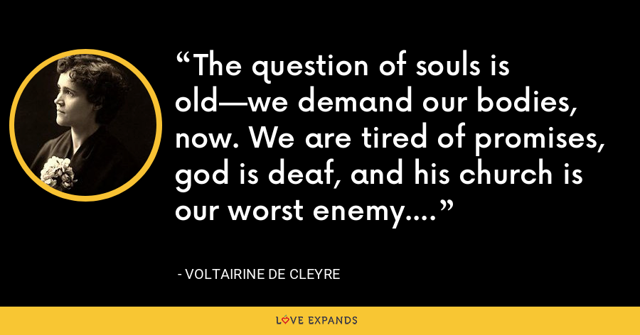 The question of souls is old—we demand our bodies, now. We are tired of promises, god is deaf, and his church is our worst enemy. - Voltairine de Cleyre