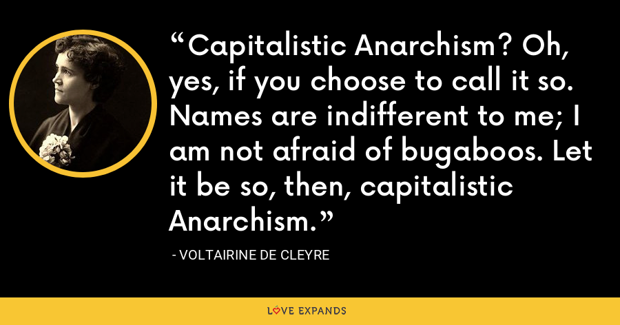 Capitalistic Anarchism ? Oh, yes, if you choose to call it so. Names are indifferent to me; I am not afraid of bugaboos. Let it be so, then, capitalistic Anarchism. - Voltairine de Cleyre