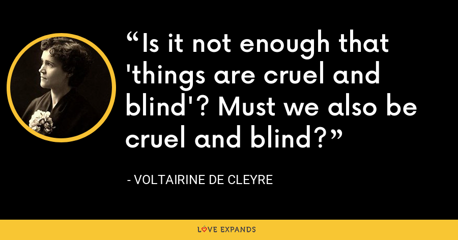 Is it not enough that 'things are cruel and blind'? Must we also be cruel and blind? - Voltairine de Cleyre