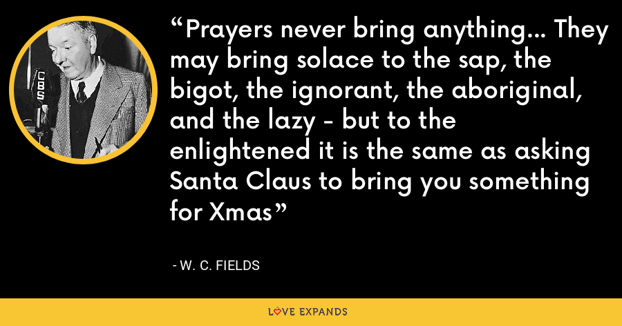 Prayers never bring anything... They may bring solace to the sap, the bigot, the ignorant, the aboriginal, and the lazy - but to the enlightened it is the same as asking Santa Claus to bring you something for Xmas - W. C. Fields
