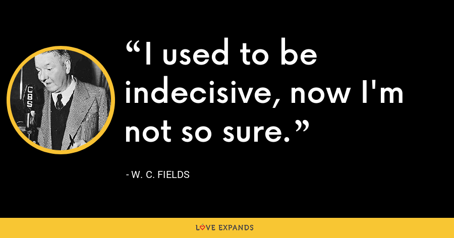 I used to be indecisive, now I'm not so sure. - W. C. Fields