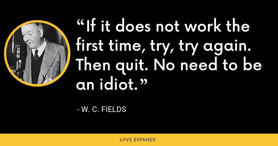 If it does not work the first time, try, try again. Then quit. No need to be an idiot. - W. C. Fields
