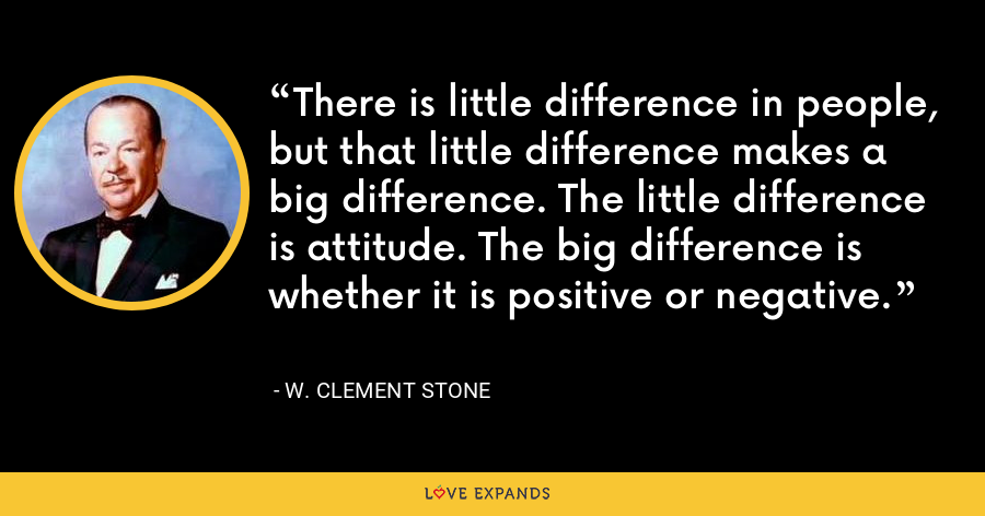 There is little difference in people, but that little difference makes a big difference. The little difference is attitude. The big difference is whether it is positive or negative. - W. Clement Stone