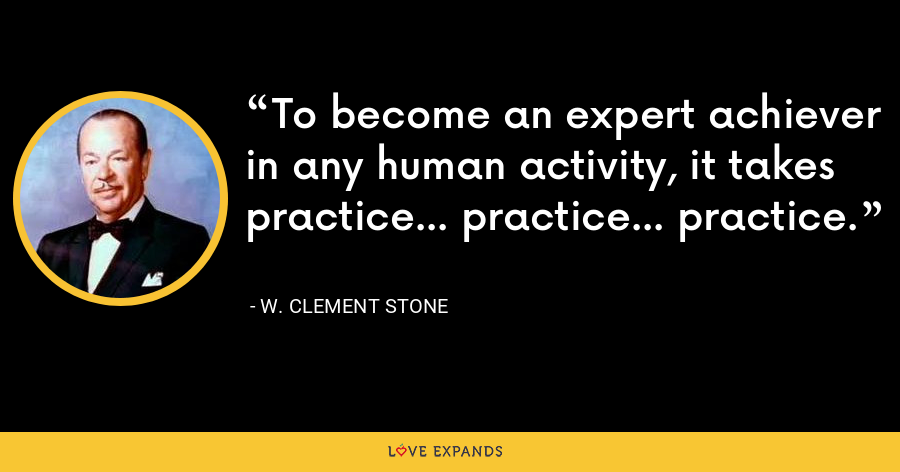 To become an expert achiever in any human activity, it takes practice... practice... practice. - W. Clement Stone