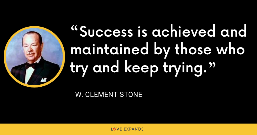 Success is achieved and maintained by those who try and keep trying. - W. Clement Stone