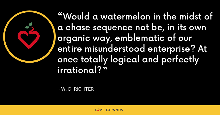 Would a watermelon in the midst of a chase sequence not be, in its own organic way, emblematic of our entire misunderstood enterprise? At once totally logical and perfectly irrational? - W. D. Richter