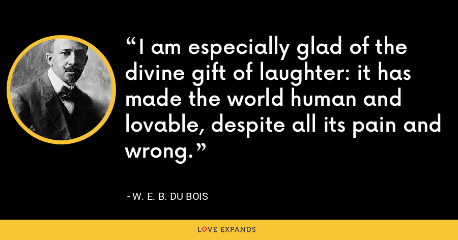 I am especially glad of the divine gift of laughter: it has made the world human and lovable, despite all its pain and wrong. - W. E. B. Du Bois