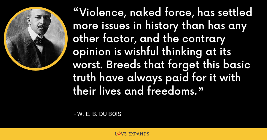 Violence, naked force, has settled more issues in history than has any other factor, and the contrary opinion is wishful thinking at its worst. Breeds that forget this basic truth have always paid for it with their lives and freedoms. - W. E. B. Du Bois