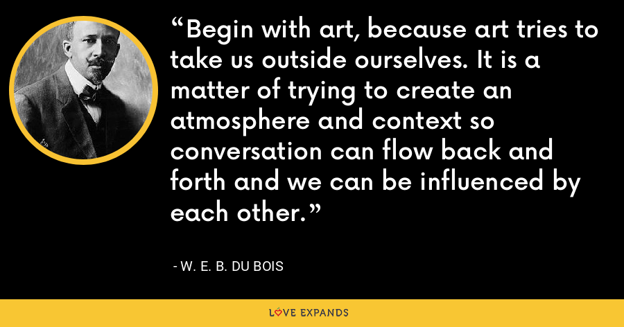 Begin with art, because art tries to take us outside ourselves. It is a matter of trying to create an atmosphere and context so conversation can flow back and forth and we can be influenced by each other. - W. E. B. Du Bois