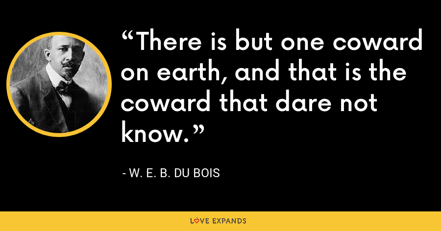 There is but one coward on earth, and that is the coward that dare not know. - W. E. B. Du Bois