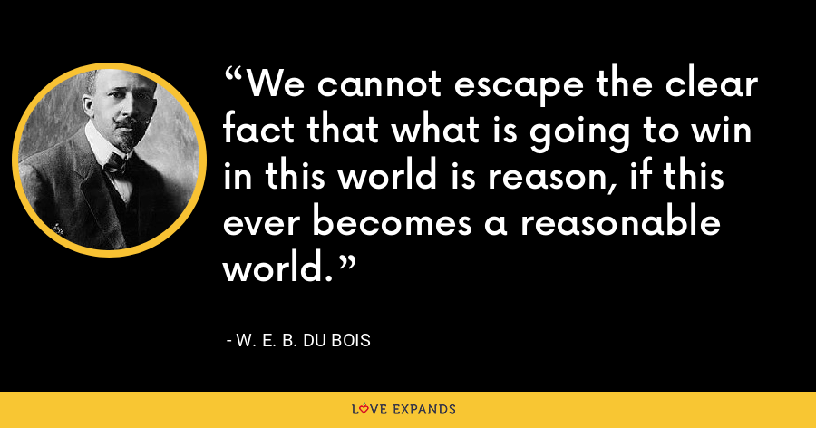 We cannot escape the clear fact that what is going to win in this world is reason, if this ever becomes a reasonable world. - W. E. B. Du Bois
