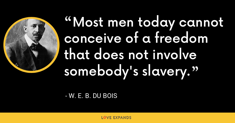 Most men today cannot conceive of a freedom that does not involve somebody's slavery. - W. E. B. Du Bois