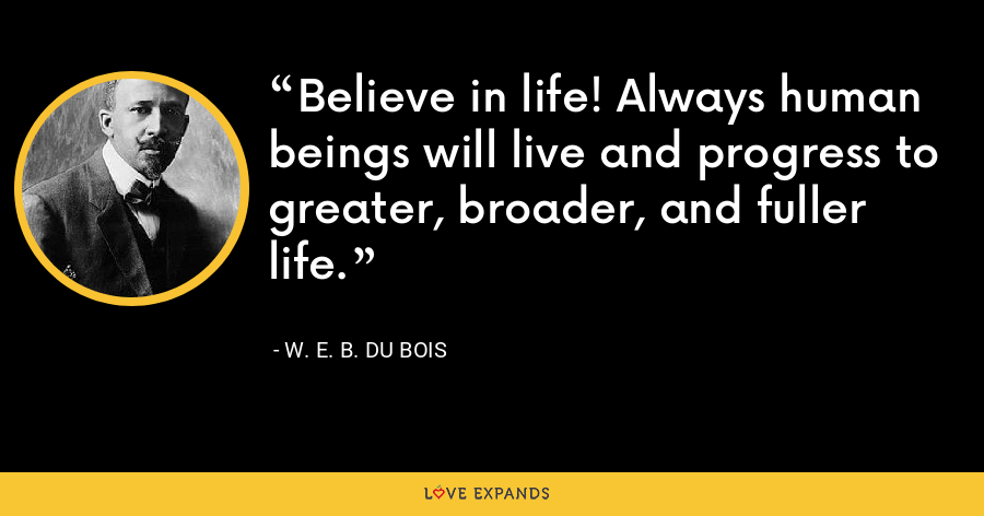 Believe in life! Always human beings will live and progress to greater, broader, and fuller life. - W. E. B. Du Bois