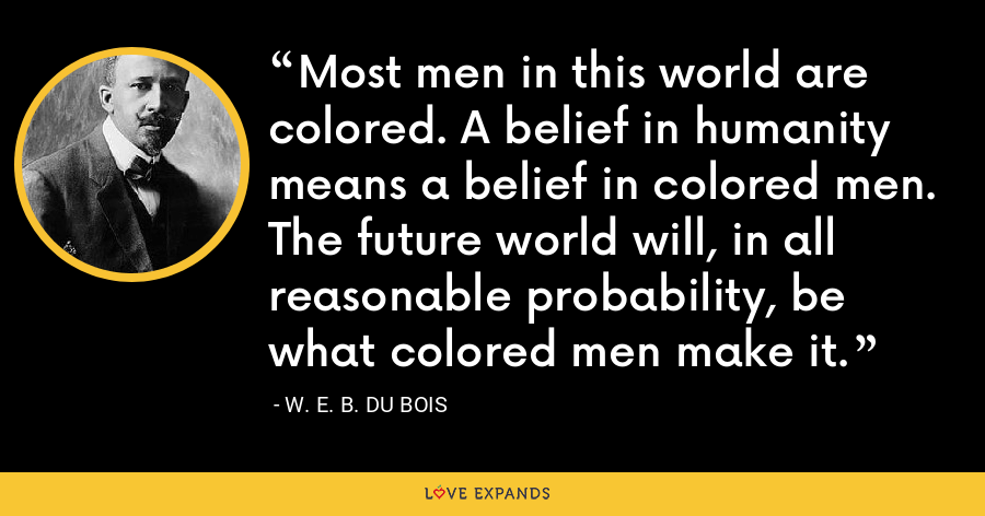 Most men in this world are colored. A belief in humanity means a belief in colored men. The future world will, in all reasonable probability, be what colored men make it. - W. E. B. Du Bois