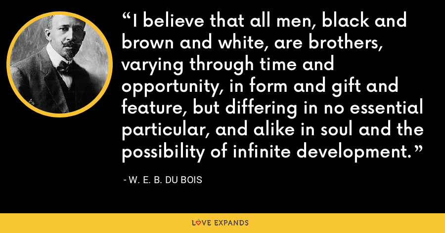 I believe that all men, black and brown and white, are brothers, varying through time and opportunity, in form and gift and feature, but differing in no essential particular, and alike in soul and the possibility of infinite development. - W. E. B. Du Bois