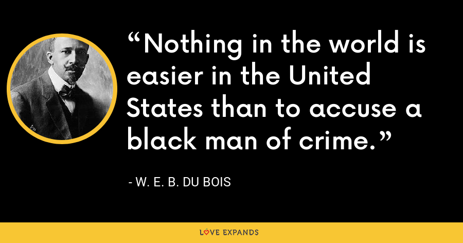 Nothing in the world is easier in the United States than to accuse a black man of crime. - W. E. B. Du Bois