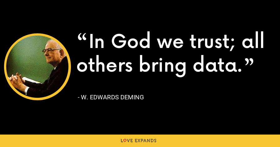 In God we trust; all others bring data. - W. Edwards Deming