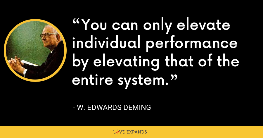 You can only elevate individual performance by elevating that of the entire system. - W. Edwards Deming