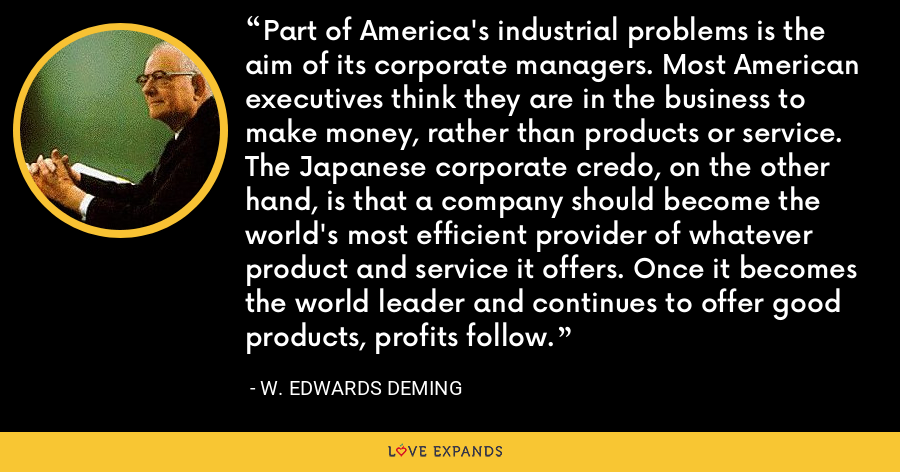 Part of America's industrial problems is the aim of its corporate managers. Most American executives think they are in the business to make money, rather than products or service. The Japanese corporate credo, on the other hand, is that a company should become the world's most efficient provider of whatever product and service it offers. Once it becomes the world leader and continues to offer good products, profits follow. - W. Edwards Deming