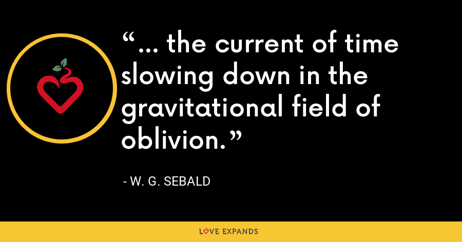... the current of time slowing down in the gravitational field of oblivion. - W. G. Sebald