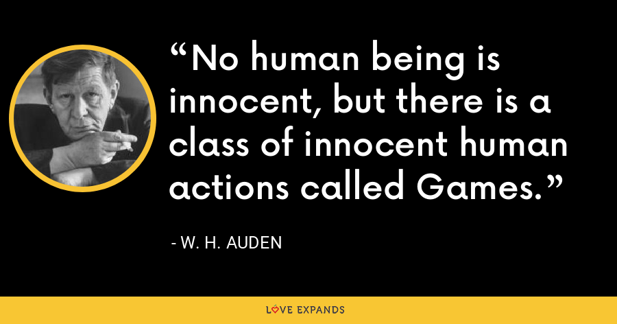No human being is innocent, but there is a class of innocent human actions called Games. - W. H. Auden