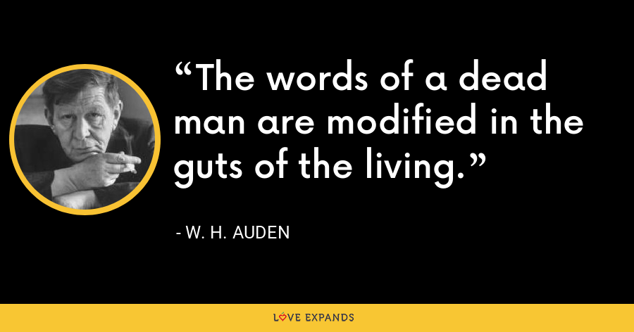 The words of a dead man are modified in the guts of the living. - W. H. Auden