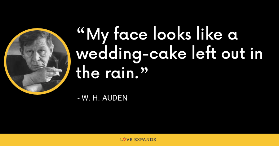 My face looks like a wedding-cake left out in the rain. - W. H. Auden