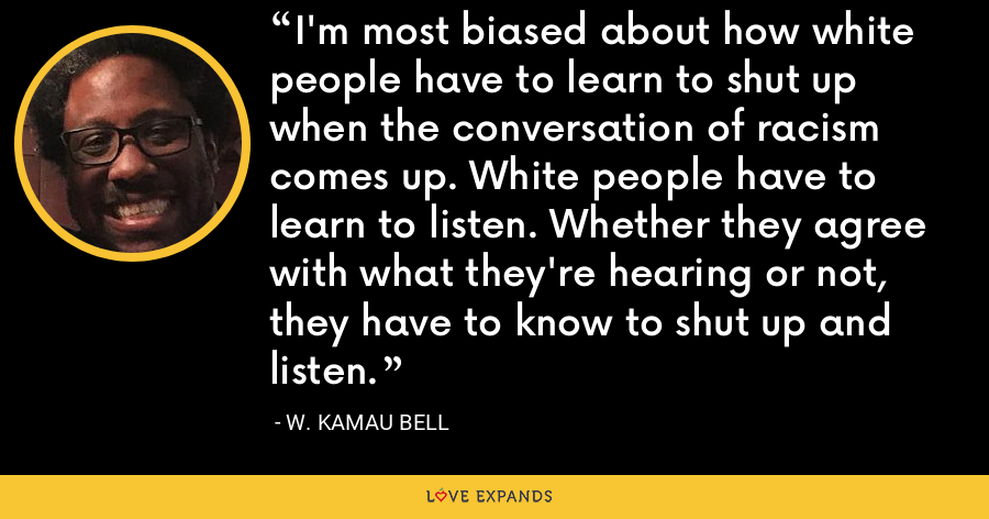 I'm most biased about how white people have to learn to shut up when the conversation of racism comes up. White people have to learn to listen. Whether they agree with what they're hearing or not, they have to know to shut up and listen. - W. Kamau Bell