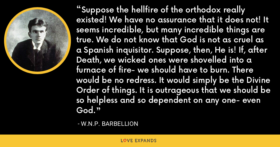 Suppose the hellfire of the orthodox really existed! We have no assurance that it does not! It seems incredible, but many incredible things are true. We do not know that God is not as cruel as a Spanish inquisitor. Suppose, then, He is! If, after Death, we wicked ones were shovelled into a furnace of fire- we should have to burn. There would be no redress. It would simply be the Divine Order of things. It is outrageous that we should be so helpless and so dependent on any one- even God. - W.N.P. Barbellion