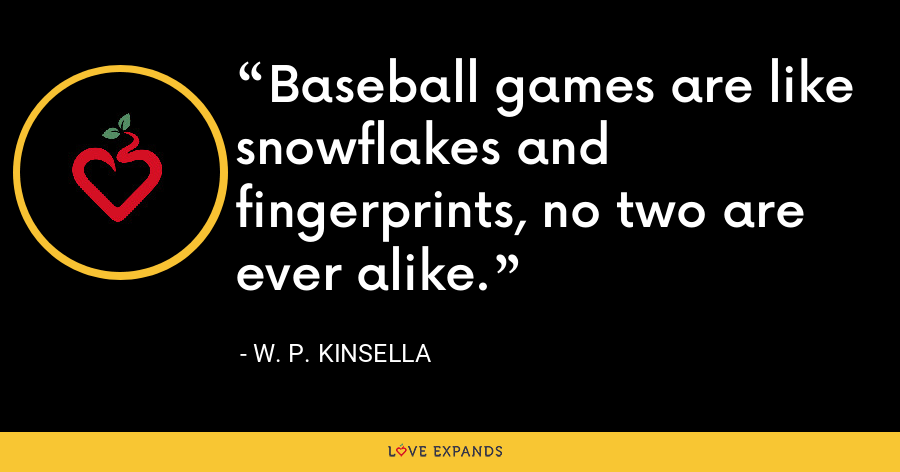 Baseball games are like snowflakes and fingerprints, no two are ever alike. - W. P. Kinsella