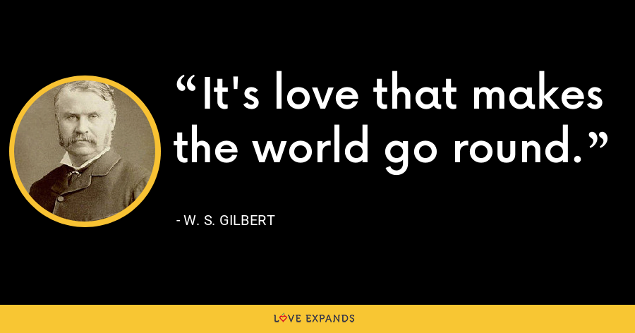 It's love that makes the world go round. - W. S. Gilbert