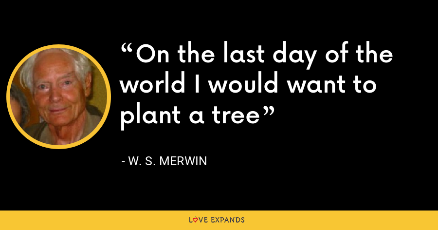 On the last day of the world I would want to plant a tree - W. S. Merwin