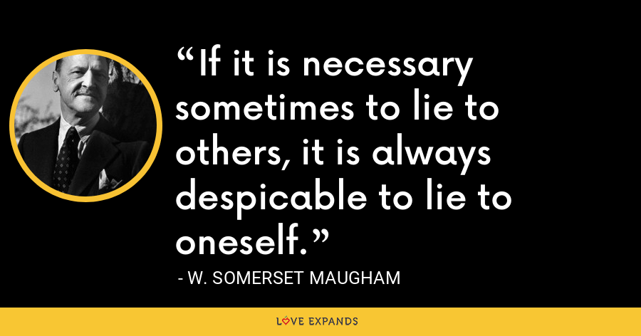 If it is necessary sometimes to lie to others, it is always despicable to lie to oneself. - W. Somerset Maugham