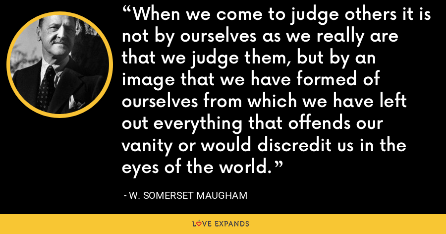 When we come to judge others it is not by ourselves as we really are that we judge them, but by an image that we have formed of ourselves from which we have left out everything that offends our vanity or would discredit us in the eyes of the world. - W. Somerset Maugham