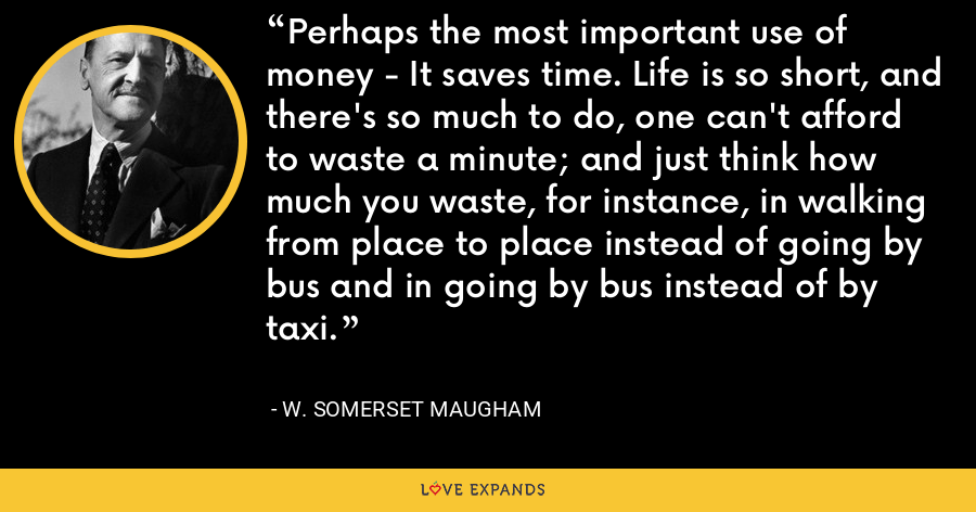 Perhaps the most important use of money - It saves time. Life is so short, and there's so much to do, one can't afford to waste a minute; and just think how much you waste, for instance, in walking from place to place instead of going by bus and in going by bus instead of by taxi. - W. Somerset Maugham